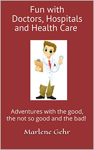 - Fun with Doctors, Hospitals and Health Care: Adventures with the good, the not so good and the bad!