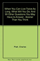 When You Can Live Twice As Long, What Will You Do: And 99 Other Questions You May Have to Answer...Sooner Than You Think