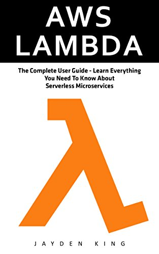 AWS Lambda: The Complete User Guide - Learn Everything You Need To Know About Serverless Microservices