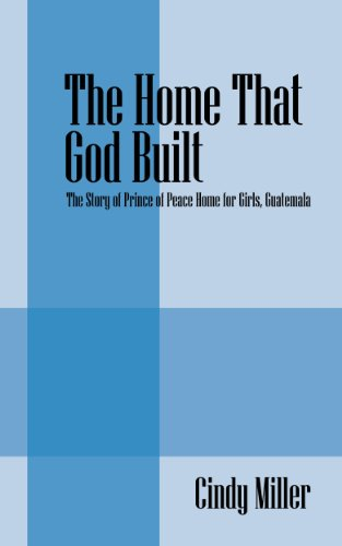 (The Home That God Built: The Story of Prince of Peace Home for Girls, Guatemala)