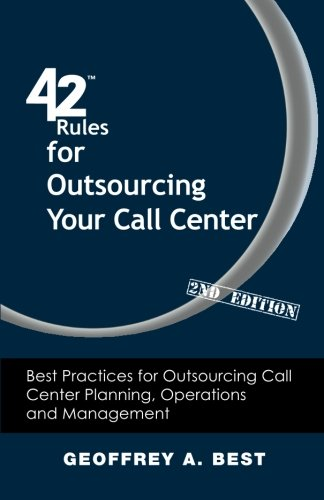 42 Rules for Outsourcing Your Call Center (2nd Edition): Best Practices for Outsourcing Call Center Planning, Operations and Management