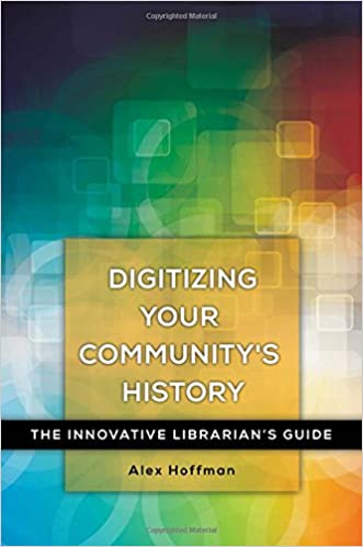 Digitizing Your Community's History: The Innovative Librarian's Guide