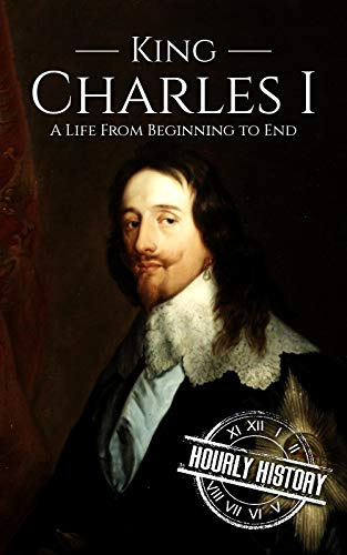 Charles I: A Life From Beginning to End (House of Stuart Book 2)