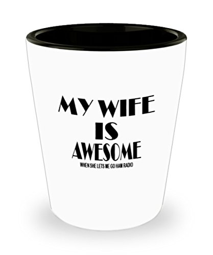 Funny Ham Radio Gifts White Ceramic Shot Glass - My Wife Is Awesome When She Let Me Go - Best Inspirational Gifts and Sarcasm]()