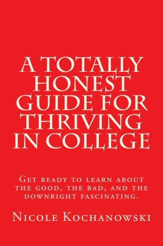 A Totally Honest Guide for Thriving in College: Get ready to learn about the good, the bad, and the downright fascinating.