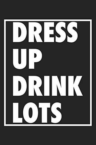 Dress Up Drink Lots: A 6x9 Inch Matte Softcover Journal Notebook With 120 Blank Lined Pages And An Uplifting Positive Cover Slogan]()