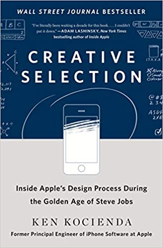 Creative Selection: Inside Apple's Design Process During the Golden Age of Steve Jobs