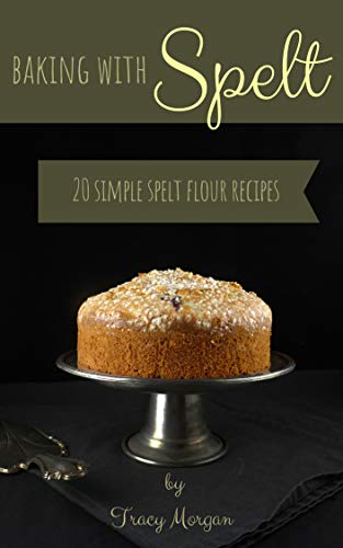 Baking with Spelt: 20 Simple Spelt Flour Recipes by Tracy Morgan