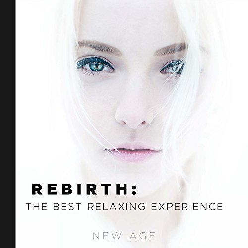 Rebirth: the Best Relaxing Experience with the Most Amazing New Age Soothing Songs