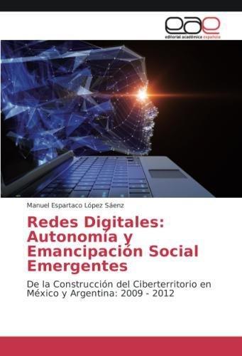 Download Redes Digitales: Autonomía y Emancipación Social Emergentes: De la Construcción del Ciberterritorio en México y Argentina: 2009 - 2012 (Spanish Edition) pdf