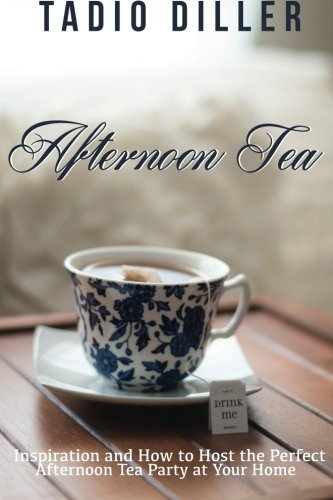 Afternoon Tea: Downton Abbey Style Afternoon Tea Inspiration and How to Host the Perfect Afternoon Tea Party at Your Home (Worlds Most Loved Drinks, Volume 04, Edition 01) (Volume 4)
