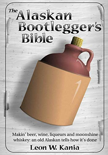 The Alaskan Bootlegger's Bible: Making Beer, Wine, Liqueurs and Moonshine whiskey ()