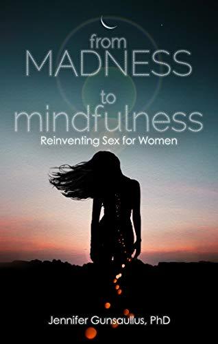 From Madness to Mindfulness: Reinventing Sex for Women por Gunsaullus, Jennifer, Ph.D