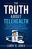 The Truth about Telehealth: Why A Revolutionary Industry Has Failed To Deliver And How It Can Still Be A Game-Changer For Healthcare