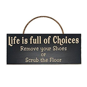 Life Is Full Of Choices Remove Your Shoes Or Scrub the Floor Wood Sign for Home Décor and Kitchen Wall Décor -- PERFECT HOUSEWARMING GIFT!!!
