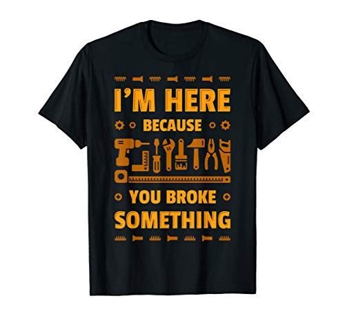 I'm Here Because You Broke Something Funny Gift Dad T-Shirt