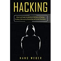 Hacking: A Quick and Simple Introduction to the Basics of Hacking, Scripting, Cybersecurity, Networking, and System…