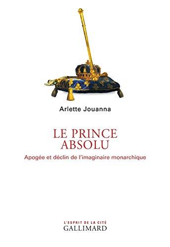 Le Prince absolu. Apogée et déclin de l'imaginaire monarchique (L'Esprit de la cité) por Arlette Jouanna