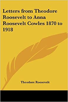 Book Letters from Theodore Roosevelt to Anna Roosevelt Cowles 1870 to 1918 by Theodore Roosevelt (2005-06-23)