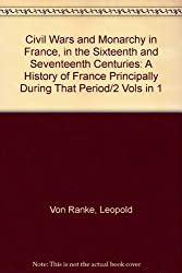 Civil Wars and Monarchy in France, in the Sixteenth and Seventeenth Centuries: A History of France Principally During That Period/2 Vols in 1