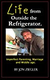 Life from Outside the Refrigerator.: Stories of Imperfect Parenting, Marriage and Middle Age.