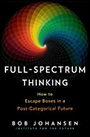 Full-Spectrum Thinking: How to Escape Boxes in a Post-Categorical Future Front Cover