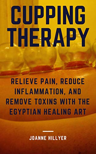 Cupping Therapy: Relieve Pain, Reduce Inflammation, and Remove Toxins with the Egyptian Healing Art by [Hillyer, Joanne]