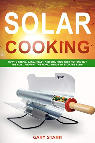 Solar Cooking: How to Steam, Bake, Roast, and Boil Food With Nothing But the Sun... and Why The World Needs to Stop the Burn by [Starr, Gary]