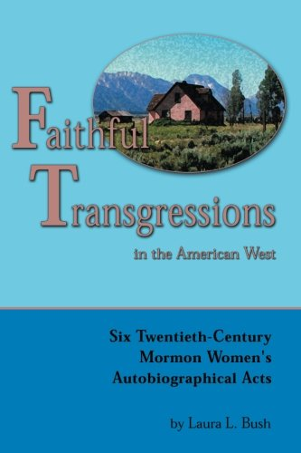 Faithful Transgressions In The American West: Six Twentieth-Century Mormon Women's Autobiographical Acts