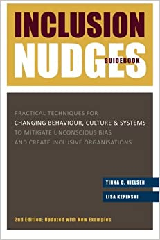 Inclusion Nudges Guidebook: Practical Techniques for Changing Behaviour, Culture & Systems to Mitigate Unconscious Bias and Create Inclusive Organisations