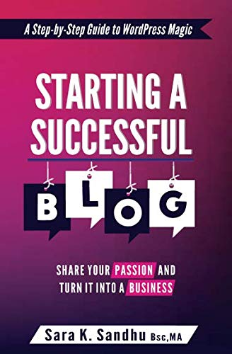 Starting a Successful Blog: Share Your Passion and Turn It into a Business (( A Step-By-Step Guide To WordPress Magic) Blogging for beginners with WordPress) (Step By Step Guide To Starting A Blog)