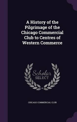 Read Online A History of the Pilgrimage of the Chicago Commercial Club to Centres of Western Commerce pdf