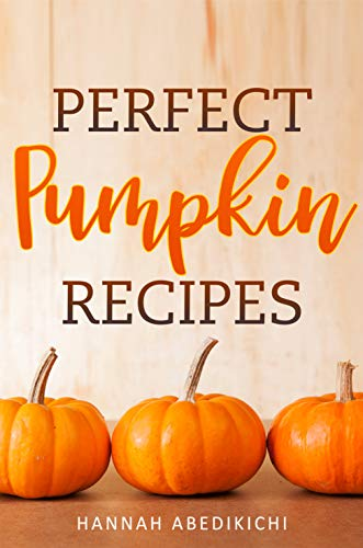 Perfect Pumpkin Recipes: A Charming Holiday Pumpkin Cookbook by [Abedikichi, Hannah, Scott, Hannie P.]