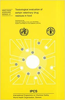 Toxicological evaluation of certain veterinary drug residues in food: Prepared by the Sixty-Sixth Meeting of the Joint FAO/WHO Expert Committee on Food Additives: 57 (WHO food additives series)