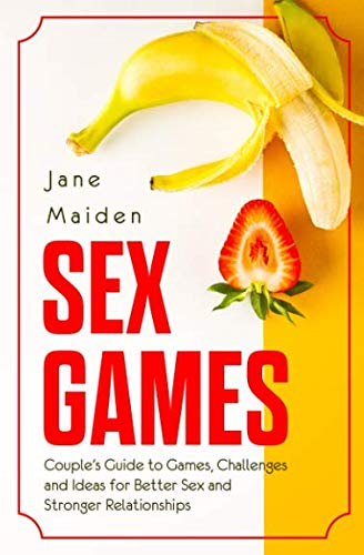 Sex Games: Couple Guide to Games, Challenges and Ideas for Better Sex and Stronger Relationships (Sex Guide)