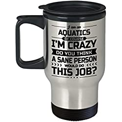 Aquatics Travel Mug - I'm Crazy Do You Think A Sane Person Would Do This Job - Funny Novelty Ceramic Coffee & Tea Cup Cool Gifts for Men or Women with Gift Box