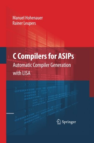 C Compilers for ASIPs: Automatic Compiler Generation with LISA by Springer