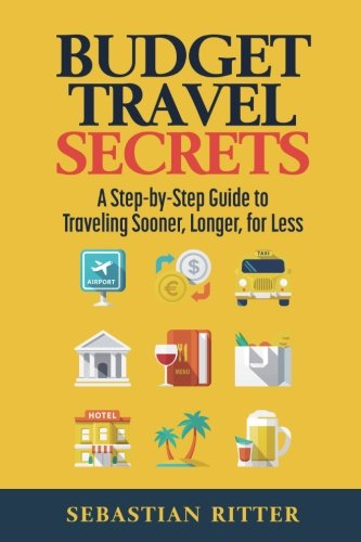Budget Travel: Secrets: A Step-by-Step Guide to Traveling Sooner, Longer, for