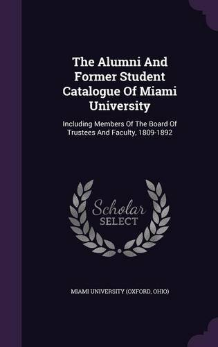 The Alumni And Former Student Catalogue Of Miami University: Including Members Of The Board Of Trustees And Faculty, 1809-1892 pdf