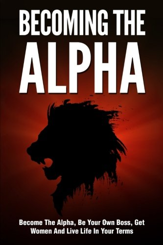 Becoming the Alpha: How To Become The Alpha, Be Your Own Boss, Get Women To Chase You, And Live Life On Your Terms