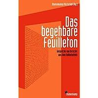 Das begehbare Feuilleton: Gespräche und Berichte aus dem Kulturbetrieb