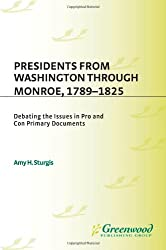Presidents from Washington through Monroe, 1789-1825: Debating the Issues in Pro and Con Primary Documents (The President's Position: Debating the Issues)