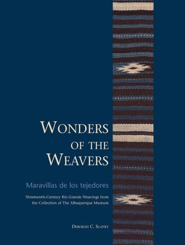 Wonders of the Weavers/Maravillas de los tejedores: Nineteenth-Century Rio Grande Weavings from the Collection of the Albuquerque Museum