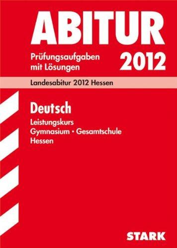 Abitur-Prüfungsaufgaben Gymnasium/Gesamtschule Hessen; Deutsch Leistungskurs; Landesabitur 2012 Hessen, Prüfungsaufgaben 2008 - 2011 mit Lösungen