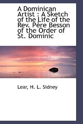 A Dominican Artist : A Sketch of the Life of the REV. P Re Besson of the Order of St. Dominic(Hardback) - 2009 Edition pdf