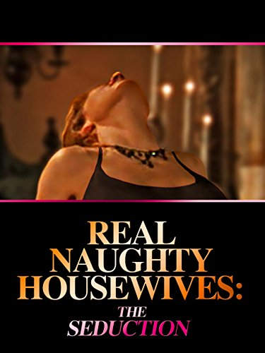 Real Naughty House Wives: The Seduction by