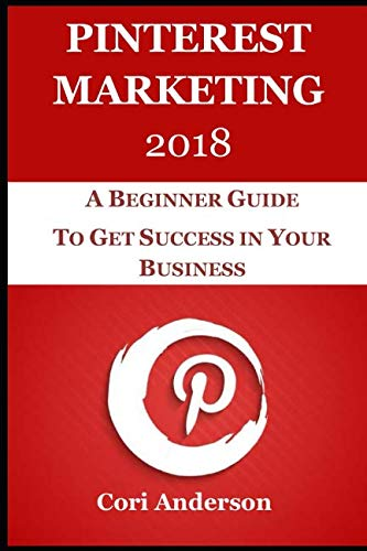 PINTEREST MARKETING 2018: A BEGINNER GUIDE TO GET SUCCESS IN YOUR BUSINESS (SOCIAL MEDIA MARKETING)