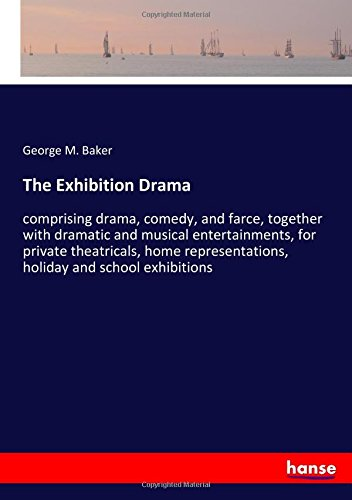 Download The Exhibition Drama: comprising drama, comedy, and farce, together with dramatic and musical entertainments, for private theatricals, home representations, holiday and school exhibitions ebook