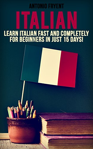 Italian: Learn Italian Fast and Completely for Beginners in just 15 Days! (Italian, Learn Italian, Speak Italian, Italian for beginners, Italian Book. Grammer, Italian Lessons) (English Edition)