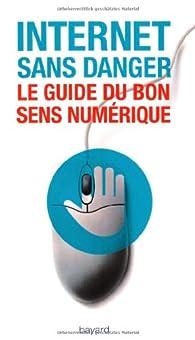 Internet sans danger : Le guide du bon sens numérique par Virginie Sellier